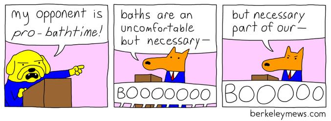 - Mon opposant est un pro-heure-du-bain ! - Le bain est un moment pénible mais nécess...  - Bouuuuuuuuuh - Mais nécessaire pour le... - BOUUUUUUUUUUH  Par http://www.berkeleymews.com