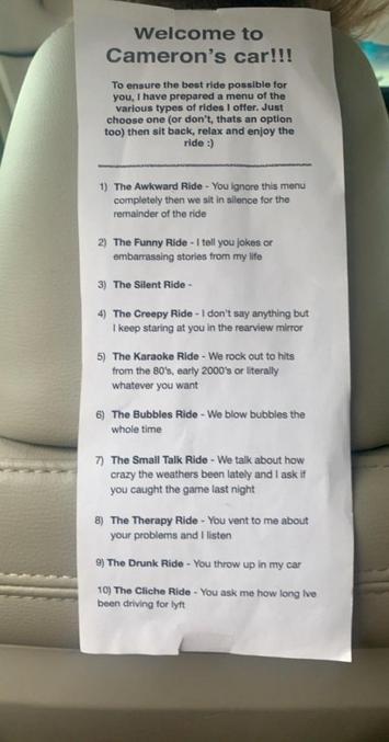 Afin de vous assurer du meilleur tour possible, j'ai préparé un menu des différents types de tours que je propose. Choisissez-en un (ou non, c'est aussi une possibilité), prenez place, détendez-vous et profitez de la balade. 1)  La balade embarrassante - Vous ignorez complètement ce menu, puis nous nous asseyons en silence pour le reste du trajet. 2) Le tour amusant - Je vous raconte des blagues ou des histoires embarrassantes de ma vie. 3) La balade silencieuse - 4) Le tour effrayant - Je ne dis rien mais je vous dévisage continuellement dans le rétroviseur. 5) La balade karaoké - On s'éclate sur des tubes des années 80, début 2000 ou vraiment ce qui vous fait plaisir. 6) Le tour des bulles - Nous faisons des bulles tout du long. 7) Le tour des banalités - Nous parlons d'à quel point la météo est détraquée ces derniers temps, et je vous si vous avez vu le match hier soir. 8) Le tour de thérapie - Vous me parlez de vos problèmes et je vous écoute.  9) Le tour bourré - Vous vomissez dans ma voiture. 10) Le tour cliché - Vous me demandez depuis combien de temps je travaille chez Lyft.