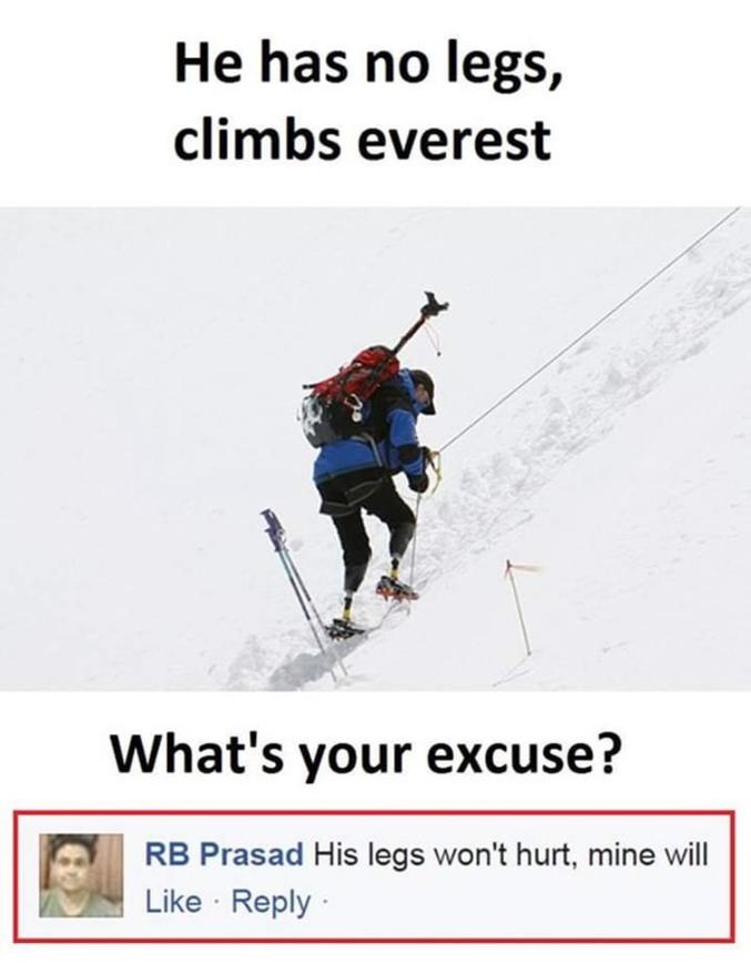 Pour les anglophobes: - Sans jambes il monte l'Everest  - Quelle est votre excuse? - Ses jambes ne feront pas mal, les miennes, oui