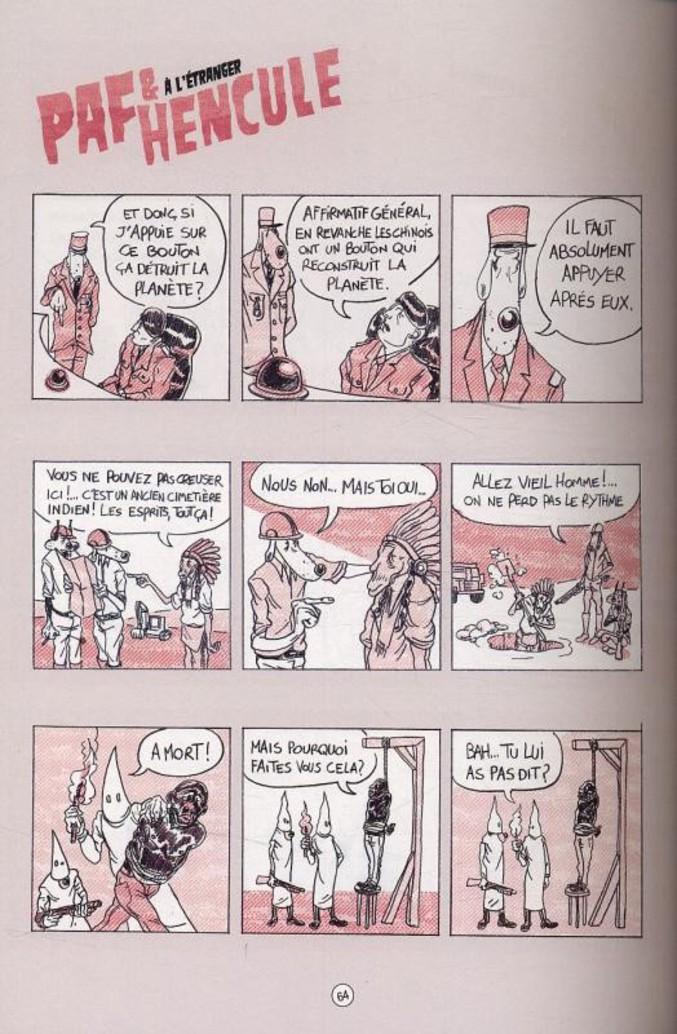 Je suis un grand fan de Paf & Hencule de Goupil Acnéique et Abraham Kadabra. Je vous invite à déguster cette petite planche de mise en bouche et à pousser plus loin votre recherche si vous avez aimé. C'est pas la meilleure planche, mais d'autres dessins étant déjà passés sur Lelombrik, j'ai préféré ces dessins plus absurdes. Pour info, leur première bd est quasi introuvable, à part quelques planches sur internet. Il s'agit d'une parodie de Tintin (Tintin à Manille). Ils ont eu un procès à cause de ça et la bd est interdite. A voir absolument :). Des bisous.