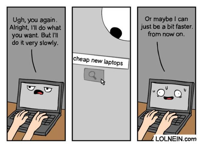 """- Argh, encore toi. D'accord, je vais faire ce que tu veux, mais je vais le faire vraiment lentement. """"Nouveaux portables pas chers"""" - Ou peut-être que je peux juste être un peu plus rapide à partir de maintenant."""