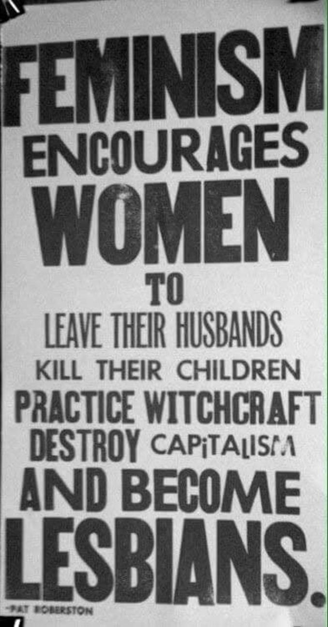 """""""Le féminisme encourage les femmes à quitter leurs maris, à tuer leurs enfants, à pratiquer la sorcellerie, à détruire le capitalisme et à devenir lesbiennes."""" (Pat Roberston 1992) J'ajouterais que le féminisme détruit la couche d'ozone, empoisonne les rivières, crée des trous noirs, ouvre une porte vers l'enfer et pratique l'écriture inclusive."""