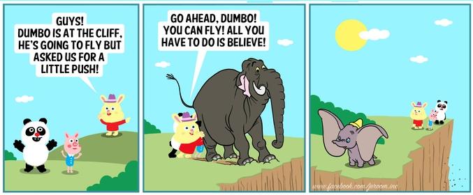 - Les mecs, Dumbo est sur la falaise, il s'apprête à voler mais il nous demande de le pousser un peu ! - Vas-y Dumbo ! Tu peux voler ! La seule chose que tu as à faire, c'est d'y croire !