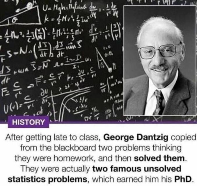 Alors qu'il était arrivé bien en retard en cours, George Dantzig copia ce qu'il y avait au tableau, croyant qu'il s'agissait d'exercices à faire en devoirs. Il les résolut donc. Toutefois il s'agissait en fait de deux problèmes de statistiques qui attendaient leur solution ! Il passa ainsi sa thèse.