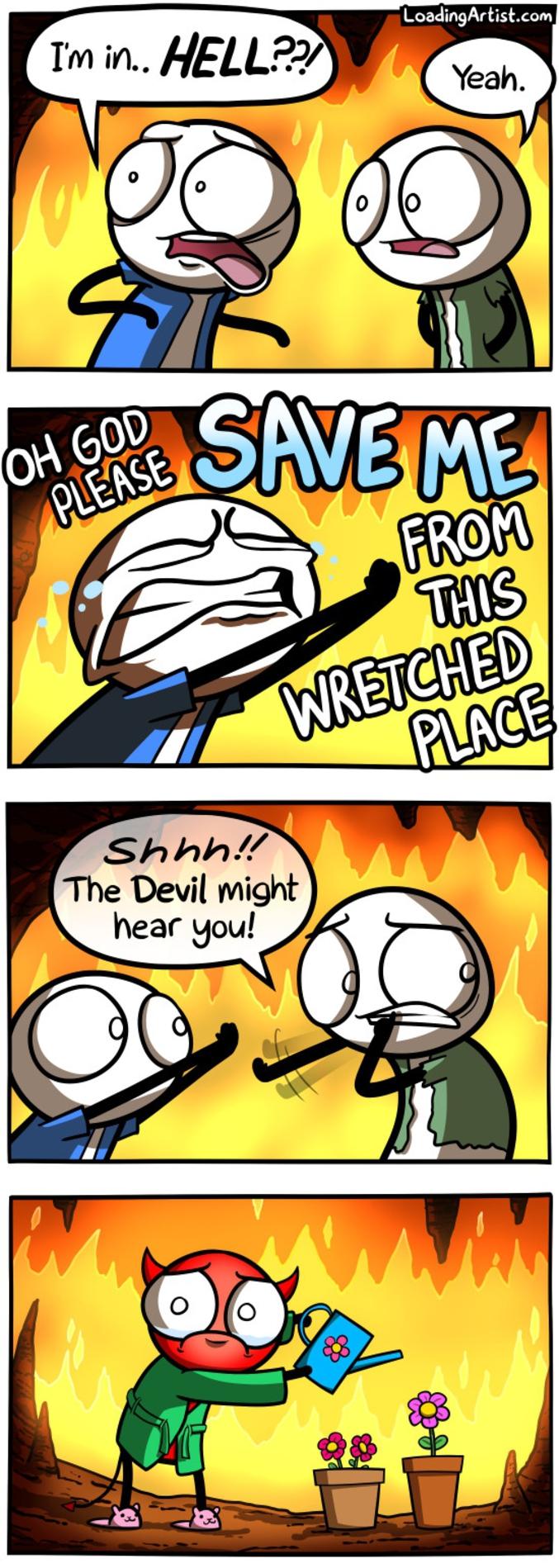- Je suis... en Enfer ? - Oui. - Ho mon Dieu, pitié, sauve-moi de cet endroit abject ! - Chhhhhut, le Diable pourrait t'entendre !  http://loadingartist.com