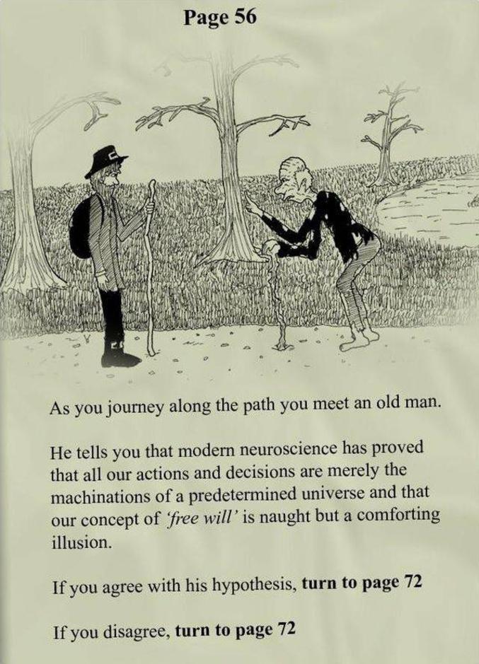 """Alors que vous cheminez, vous rencontrez un vieil homme (NdT : Perceval, sors de ce corps !) Il vous explique que la neuroscience moderne a prouvé que toutes nos actions et décisions ne sont que des machinations dans un univers prédéterminé, et que le concept de """"libre arbitre"""" n'est rien qu'une illusion rassurante.  Si vous êtes d'accord avec cette hypothèse, rendez-vous page 72. Sinon, rendez-vous page 72."""