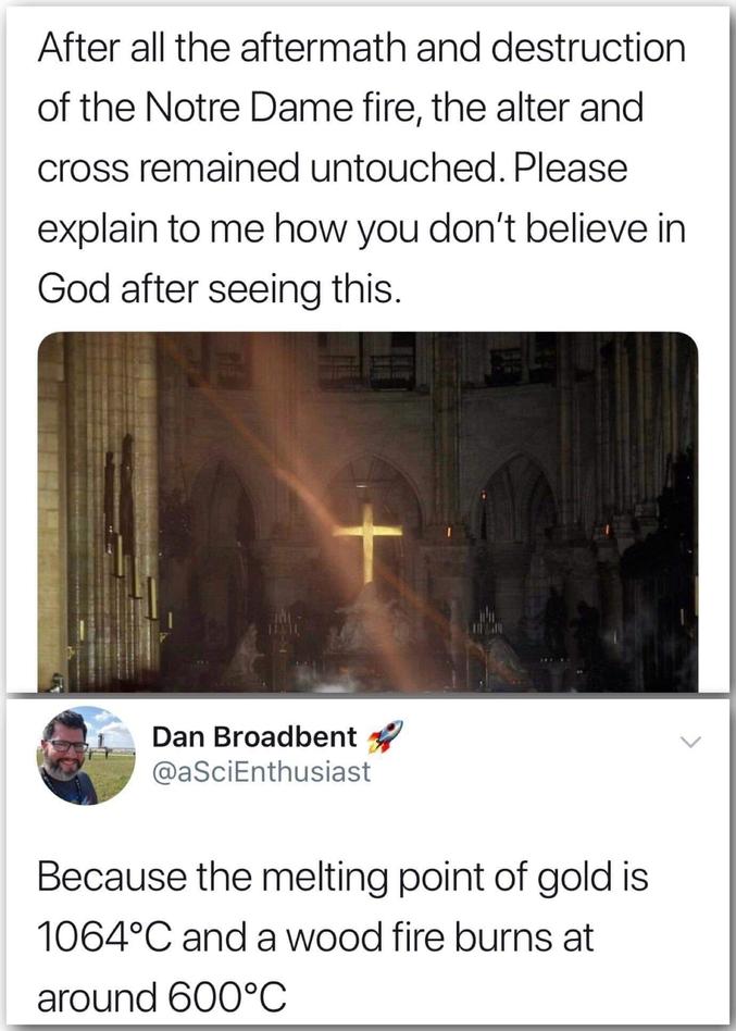 ou la science ?  Trad grossière :  - Après toute la destruction qui a eu lieu dans l'église l'autel et la croix sont restés intacts. SVP expliquez moi comment ne pas croire en dieu après ça ? - Car le point de fusion de l'or est de 1064°C et un feu de bois brûle aux alentours de 600°C