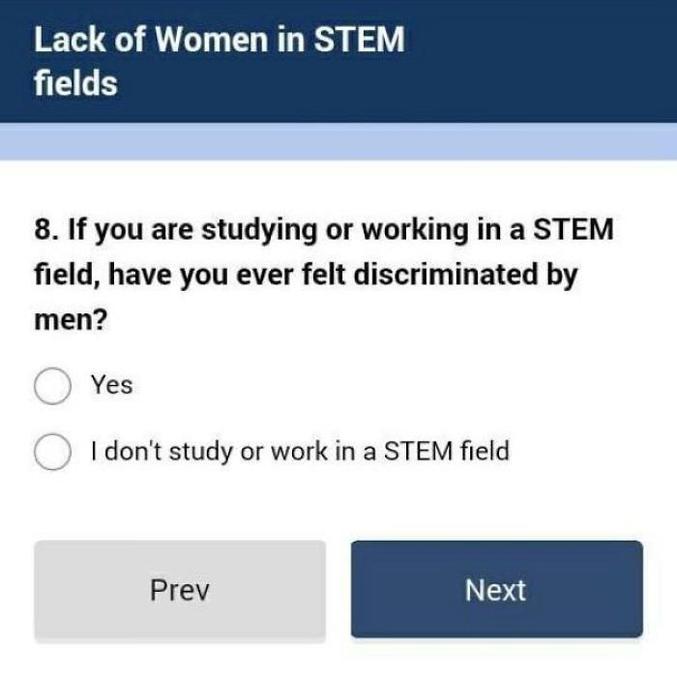 """""""Si vous étudiez ou travaillez dans le domaine des STEM (acronyme de science, technologie, ingénierie et mathématiques), vous êtes-vous déjà senti discriminé par les hommes ? Réponse A : oui Réponse B : je n'étudie ni ne travaille dans le domaine des STEM."""""""