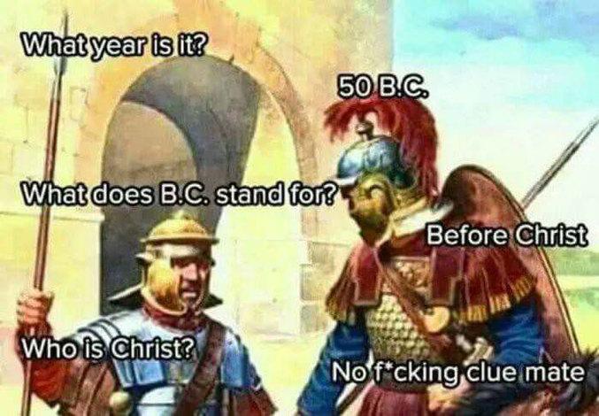 """""""En quelle année on est? -50 av.J.C. -Av. J.C. ça veut dire quoi? -Avant Jésus-Christ -Qui est Jésus-Christ? -Aucune p*tain d'idée, mon pote."""""""