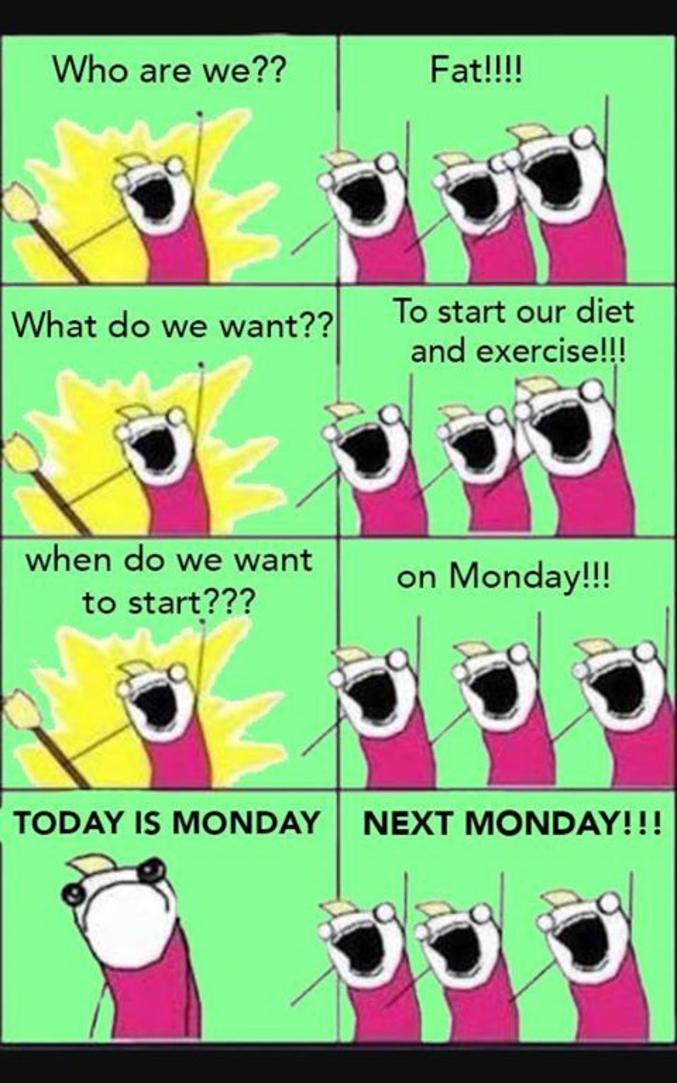 - Comment sommes nous? - Gros! - Qu'allons nous faire? - Démarrer un régime et de l'exercice! - Quand voulons nous commencer? - Lundi - Aujourd'hui est lundi! - Lundi prochain!