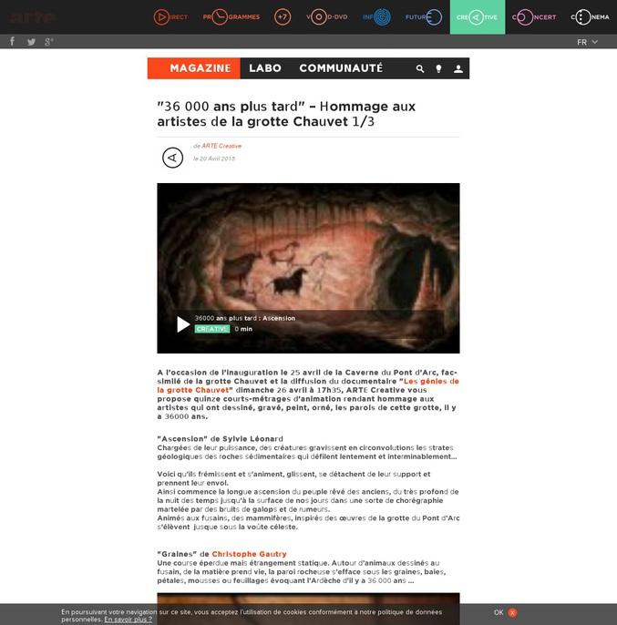 A l'occasion de l'inauguration le 25 avril de la Caverne du Pont d'Arc, fac-similé de la grotte Chauvet, quinze courts-métrages d'animation rendant hommage aux artistes qui ont dessiné, gravé, peint, orné, les parois de cette grotte, il y a 36000 ans.  La deuxième partie ici : http://creative.arte.tv/fr/36000-ans-plus-tard-2 La troisième partie ici : http://creative.arte.tv/fr/36000-ans-plus-tard-3