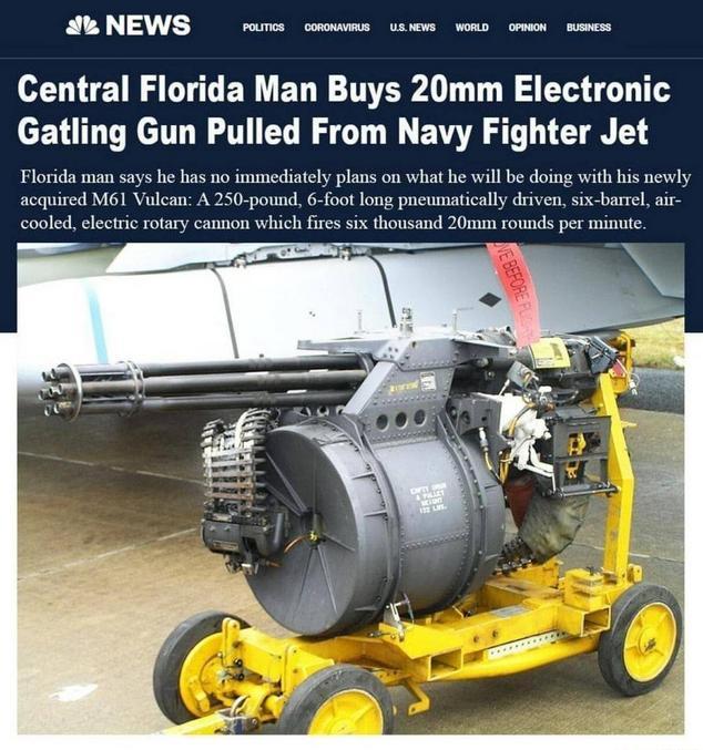 Un homme de Floride achète une mitrailleuse électronique de 20mm retirée d'un avion de chasse de la Marine. L'homme déclare ne pas avoir de projet immédiat pour son M61 Vulcan nouvellement acquis. Un canon rotatif électrique de 125 kilos, 1,80 mètre de long, piloté par système pneumatique, à refroidissement par air, composé de six fûts envoyant 6000 cartouches de 20 mm à la minute.