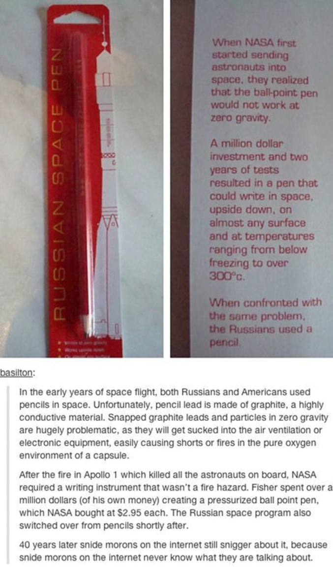 Quand la Nasa a commencé à envoyer des hommes dans l'espace, ils ont réalisé que les stylos billes ne fonctionneraient pas dans un univers sans gravité.  1 million de dollars investis, deux ans de R&D, ils ont créé un stylo bille pressurisé, qui peut écrire dans n'importe quelle position, sur n'importe quelle surface, fonctionnant des températures négatives jusqu'à 300°C  Quand les russes se sont retrouvés face au même problème, ils ont envoyé des crayons à papier à leurs astronautes