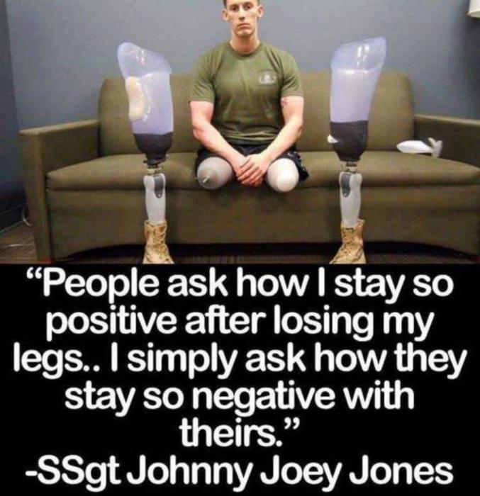 """""""Les gens me demandent comme j'arrive à rester positif après avoir perdu mes jambes. Je leur demande simplement comment ils arrivent à être tellement négatifs en ayant encore les leurs"""" Sergent Johnny Joey Jones"""