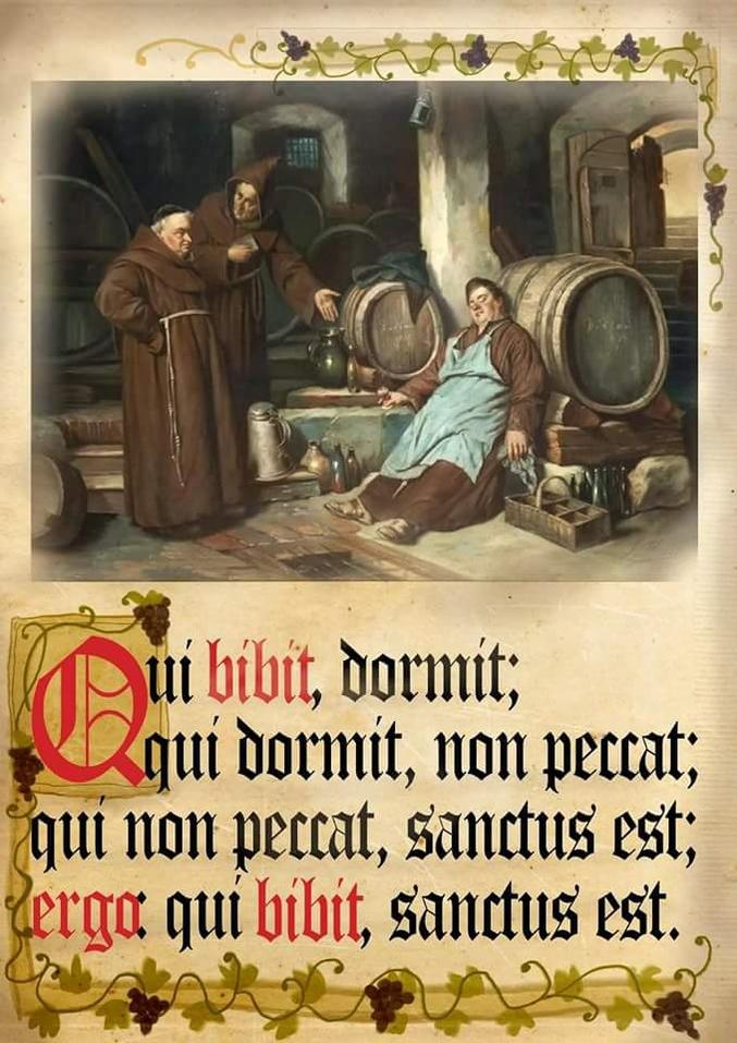 Qui dort, ne pèche pas. Qui ne pèche pas est un saint. Donc, qui est boit est un saint. Amen.